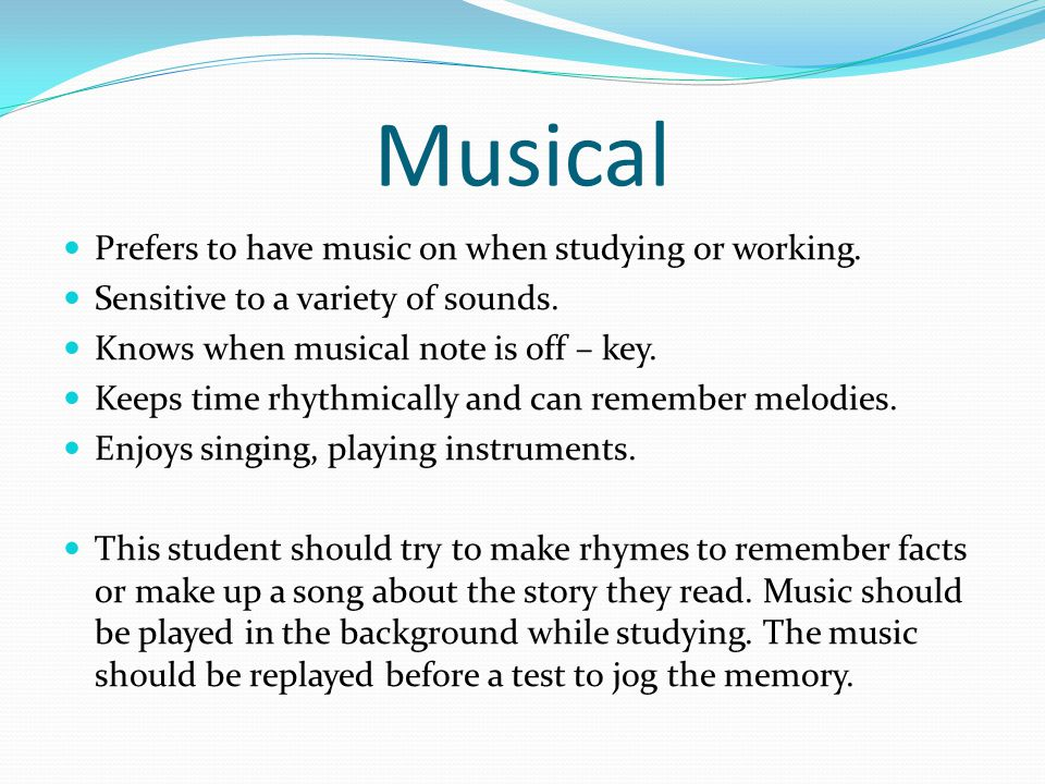Musical Prefers to have music on when studying or working. Sensitive to a variety of sounds. Knows when musical note is off – key. Keeps time rhythmic