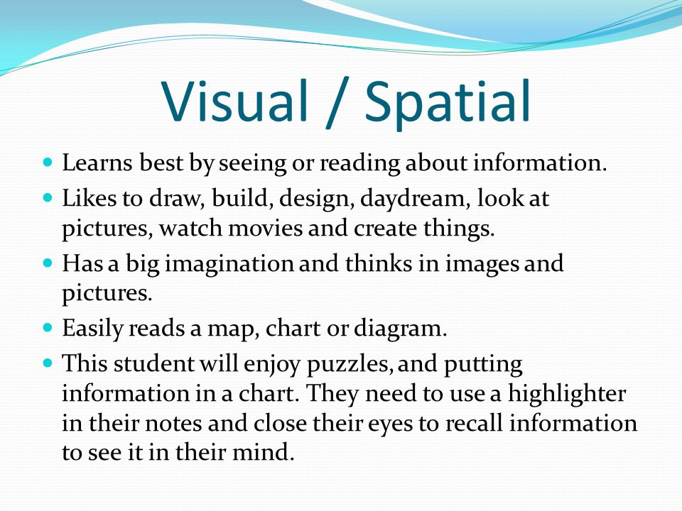 Visual / Spatial Learns best by seeing or reading about information. Likes to draw, build, design, daydream, look at pictures, watch movies and create