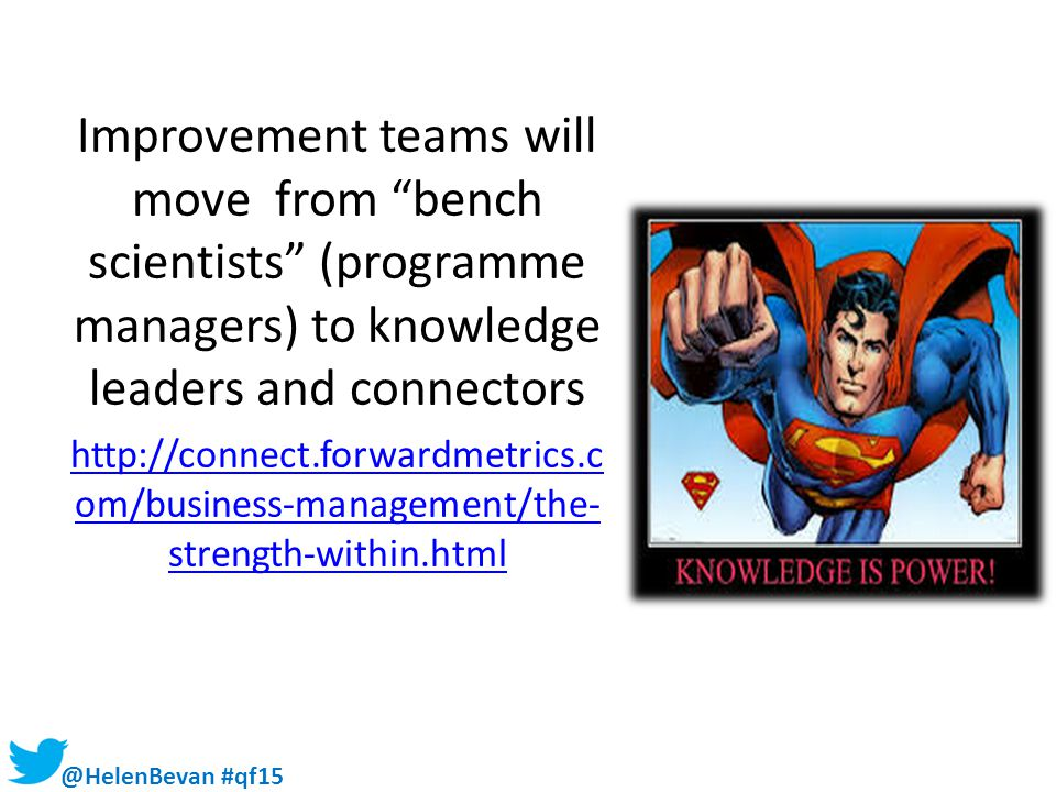 """@HelenBevan #qf15 Improvement teams will move from """"bench scientists"""" (programme managers) to knowledge leaders and connectors http://connect.forwardm"""