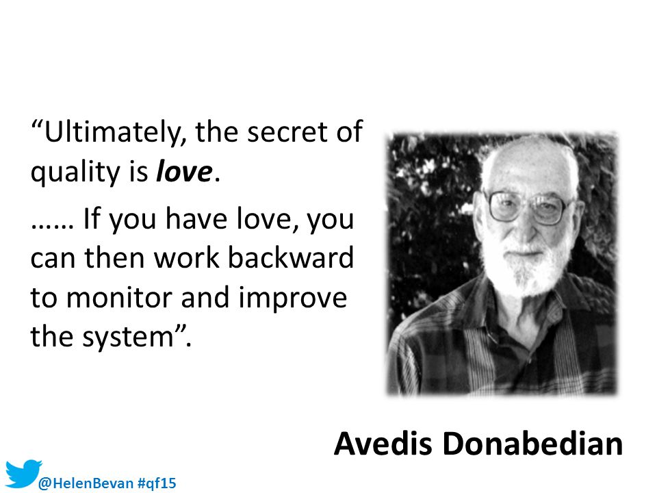 """@HelenBevan #qf15 Avedis Donabedian """"Ultimately, the secret of quality is love. …… If you have love, you can then work backward to monitor and improve"""