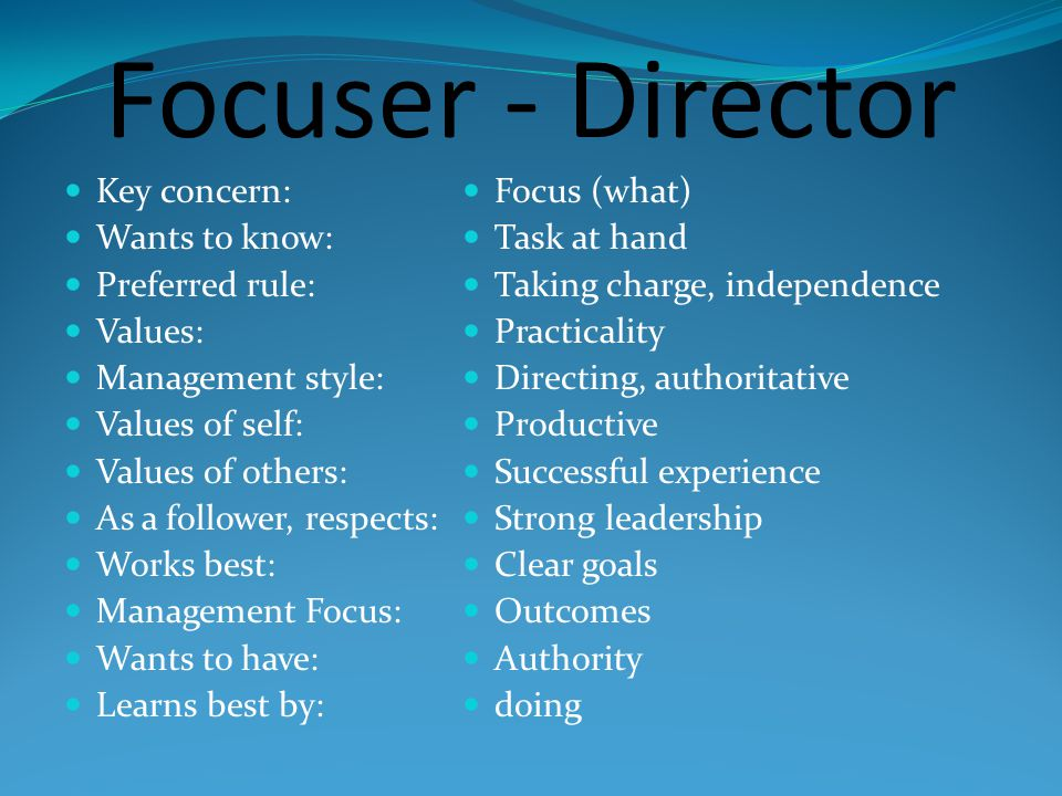 Focuser - Director Key concern: Wants to know: Preferred rule: Values: Management style: Values of self: Values of others: As a follower, respects: Works best: Management Focus: Wants to have: Learns best by: Focus (what) Task at hand Taking charge, independence Practicality Directing, authoritative Productive Successful experience Strong leadership Clear goals Outcomes Authority doing