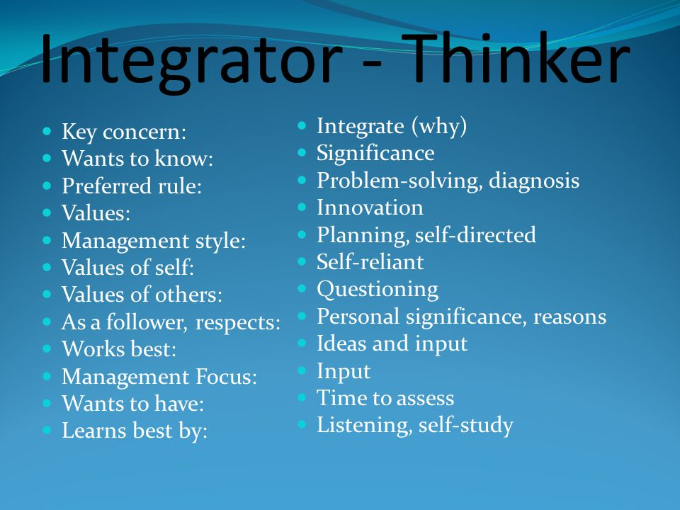 Integrator - Thinker Key concern: Wants to know: Preferred rule: Values: Management style: Values of self: Values of others: As a follower, respects: Works best: Management Focus: Wants to have: Learns best by: Integrate (why) Significance Problem-solving, diagnosis Innovation Planning, self-directed Self-reliant Questioning Personal significance, reasons Ideas and input Input Time to assess Listening, self-study