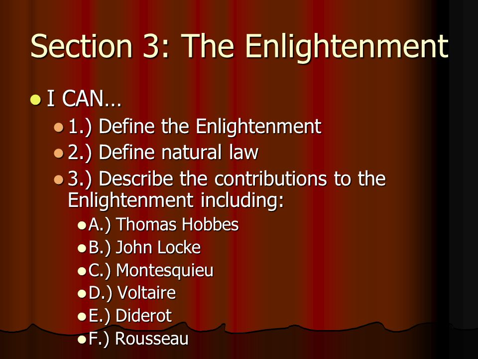 Section 3: The Enlightenment I CAN… I CAN… 1.) Define the Enlightenment 1.) Define the Enlightenment 2.) Define natural law 2.) Define natural law 3.) Describe the contributions to the Enlightenment including: 3.) Describe the contributions to the Enlightenment including: A.) Thomas Hobbes A.) Thomas Hobbes B.) John Locke B.) John Locke C.) Montesquieu C.) Montesquieu D.) Voltaire D.) Voltaire E.) Diderot E.) Diderot F.) Rousseau F.) Rousseau