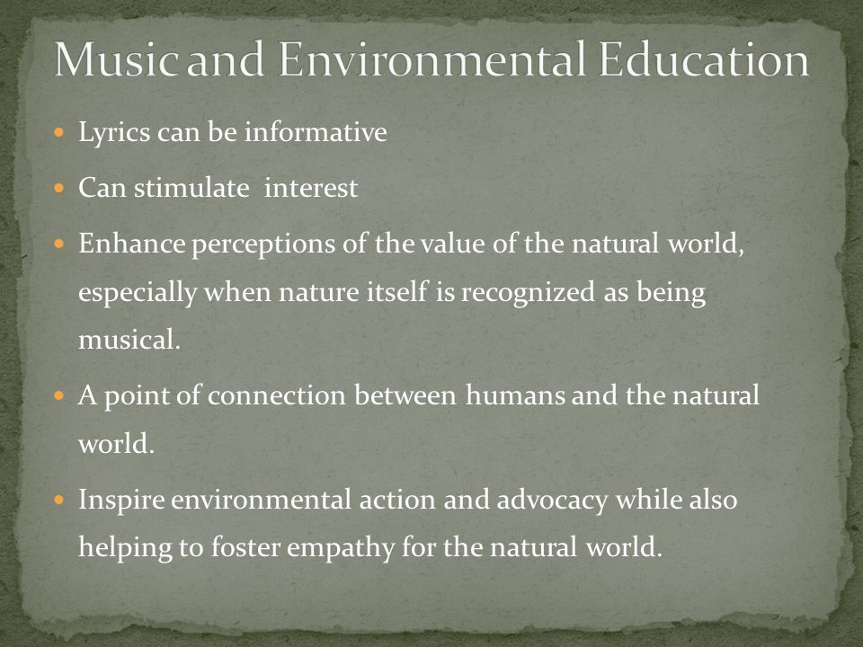 Lyrics can be informative Can stimulate interest Enhance perceptions of the value of the natural world, especially when nature itself is recognized as being musical.