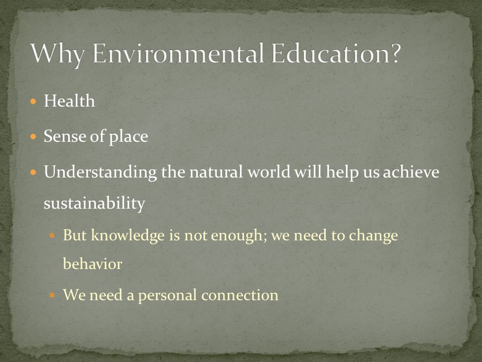 Health Sense of place Understanding the natural world will help us achieve sustainability But knowledge is not enough; we need to change behavior We need a personal connection