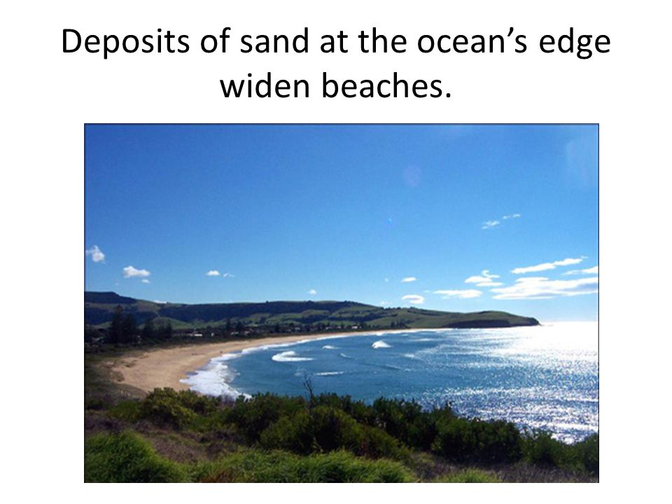 Deposits of sand at the ocean's edge widen beaches.
