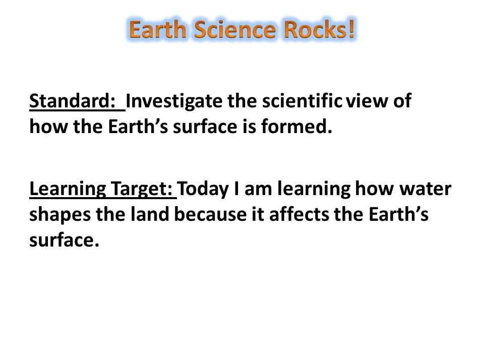 Standard: Investigate the scientific view of how the Earth's surface is formed. Learning Target: Today I am learning how water shapes the land because