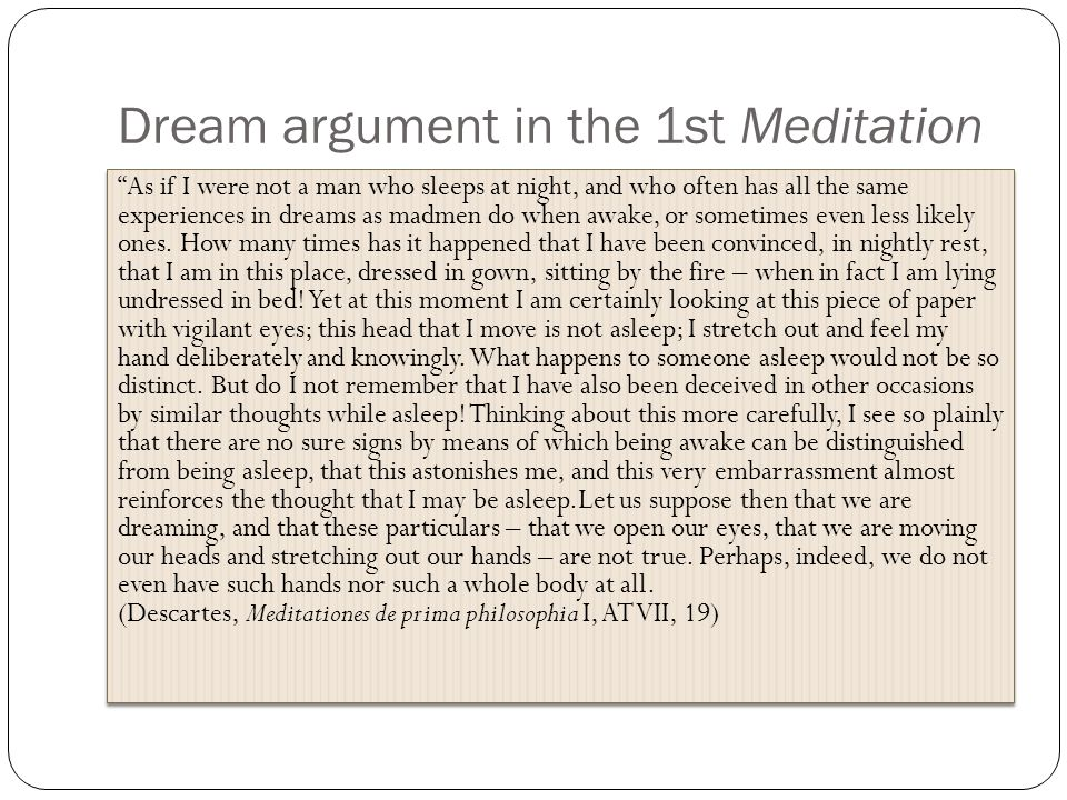 Dream argument in the 1st Meditation As if I were not a man who sleeps at night, and who often has all the same experiences in dreams as madmen do when awake, or sometimes even less likely ones.