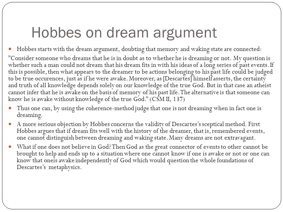 Hobbes on dream argument Hobbes starts with the dream argument, doubting that memory and waking state are connected: Consider someone who dreams that he is in doubt as to whether he is dreaming or not.