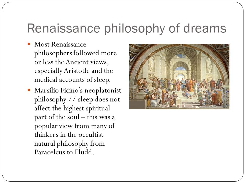 Renaissance philosophy of dreams Most Renaissance philosophers followed more or less the Ancient views, especially Aristotle and the medical accounts of sleep.