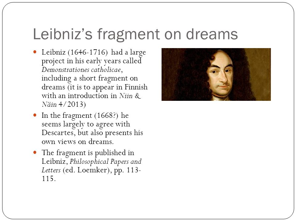 Leibniz's fragment on dreams Leibniz (1646-1716) had a large project in his early years called Demonstrationes catholicae, including a short fragment on dreams (it is to appear in Finnish with an introduction in Niin & Näin 4/2013) In the fragment (1668?) he seems largely to agree with Descartes, but also presents his own views on dreams.