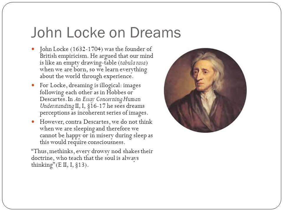 John Locke on Dreams John Locke (1632-1704) was the founder of British empiricism. He argued that our mind is like an empty drawing-table (tabula rasa
