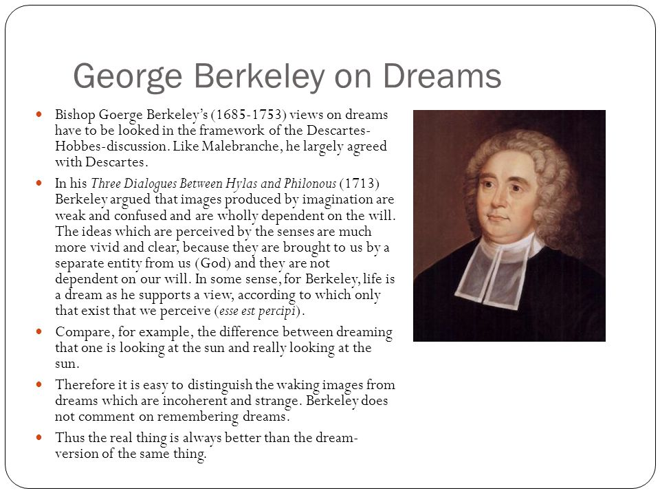 George Berkeley on Dreams Bishop Goerge Berkeley's (1685-1753) views on dreams have to be looked in the framework of the Descartes- Hobbes-discussion.