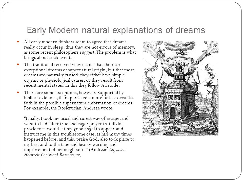 Early Modern natural explanations of dreams All early modern thinkers seem to agree that dreams really occur in sleep; thus they are not errors of memory, as some recent philosophers suggest.