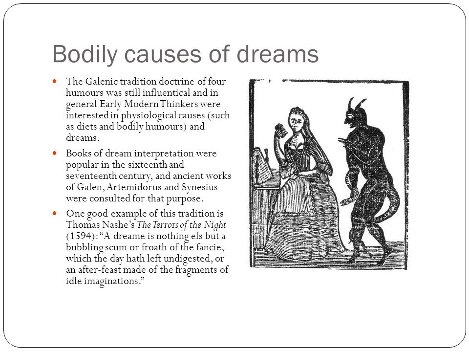 Bodily causes of dreams The Galenic tradition doctrine of four humours was still influentical and in general Early Modern Thinkers were interested in physiological causes (such as diets and bodily humours) and dreams.