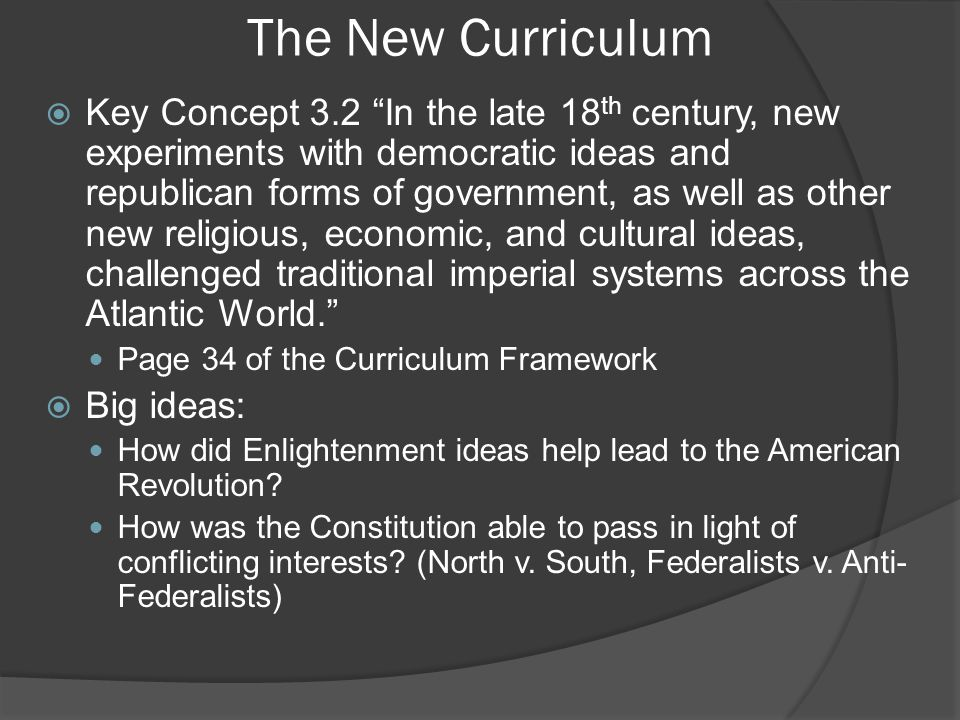 Key Concept 3.2, I  During the 18 th century, new ideas about politics and society led to debates about religion and governance, and ultimately inspired experiments with new government structures. - Page 34 of the Curriculum Framework  Protestant evangelical religious fervor (1 st Great Awakening) helped promote a new American identity Less of a focus on Anglican Church; 10,000s of colonists converted Appealed to women and younger sons (those that were not given as much land as first-born son) New Lights challenged Old Lights  The Enlightenment inspired American political thinkers to emphasize individual talent over hereditary privilege – page 34 Similar to the Great Awakening, The Enlightenment challenged traditional authority Jean-Jacques Rousseau: ○ Enlightenment thinker that advocated legal and political equality for all, as well as the end of special privileges for elites After the Revolutionary War, primogeniture was outlawed in many states ○ Eldest son inherits most, if not all, of property