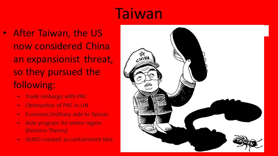 Taiwan After Taiwan, the US now considered China an expansionist threat, so they pursued the following: – Trade embargo with PRC – Obstruction of PRC in UN – Economic/military aide to Taiwan – Aide program for entire region (Domino Theory) – SEATO created as containment bloc