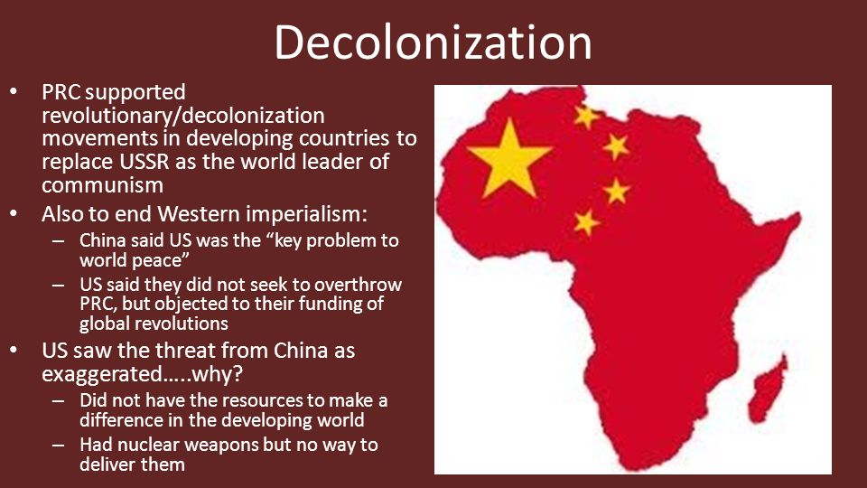 Decolonization PRC supported revolutionary/decolonization movements in developing countries to replace USSR as the world leader of communism Also to end Western imperialism: – China said US was the key problem to world peace – US said they did not seek to overthrow PRC, but objected to their funding of global revolutions US saw the threat from China as exaggerated…..why.