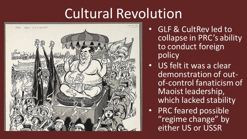 Cultural Revolution GLF & CultRev led to collapse in PRC's ability to conduct foreign policy US felt it was a clear demonstration of out- of-control fanaticism of Maoist leadership, which lacked stability PRC feared possible regime change by either US or USSR