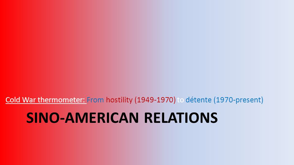 SINO-AMERICAN RELATIONS Cold War thermometer: From hostility (1949-1970) to détente (1970-present)