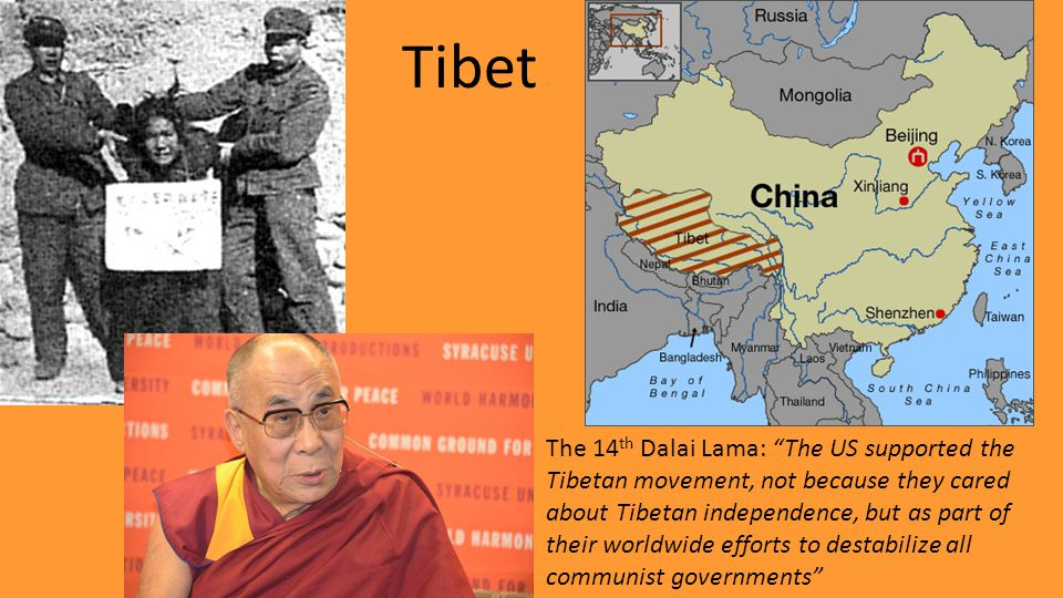 Tibet The 14 th Dalai Lama: The US supported the Tibetan movement, not because they cared about Tibetan independence, but as part of their worldwide efforts to destabilize all communist governments