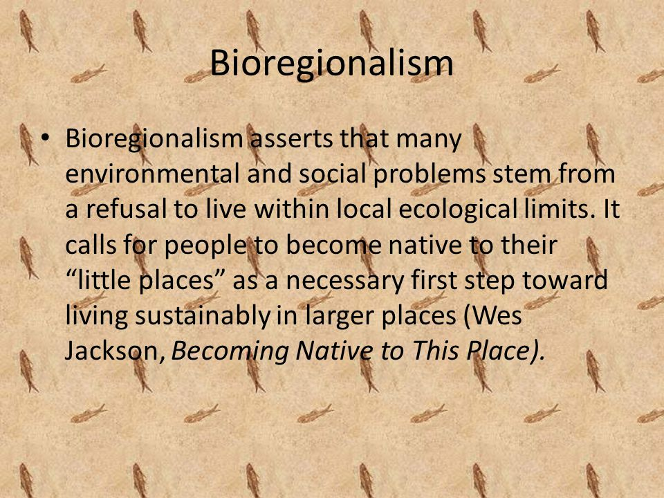 Bioregionalism Bioregionalism asserts that many environmental and social problems stem from a refusal to live within local ecological limits.