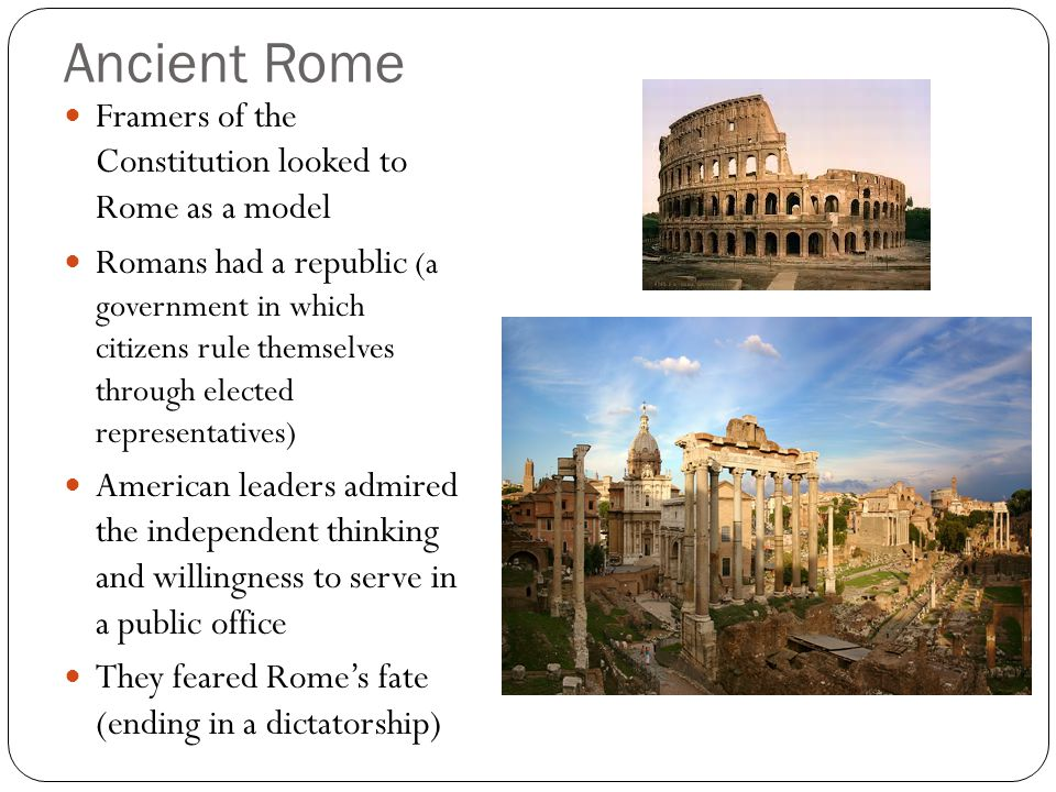 Ancient Rome Framers of the Constitution looked to Rome as a model Romans had a republic (a government in which citizens rule themselves through elected representatives) American leaders admired the independent thinking and willingness to serve in a public office They feared Rome's fate (ending in a dictatorship)