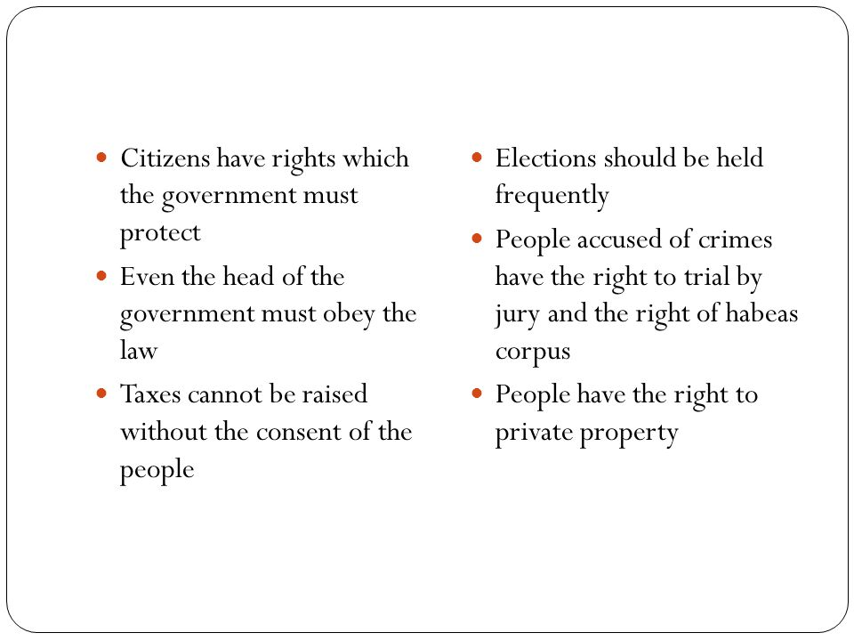 Citizens have rights which the government must protect Even the head of the government must obey the law Taxes cannot be raised without the consent of the people Elections should be held frequently People accused of crimes have the right to trial by jury and the right of habeas corpus People have the right to private property