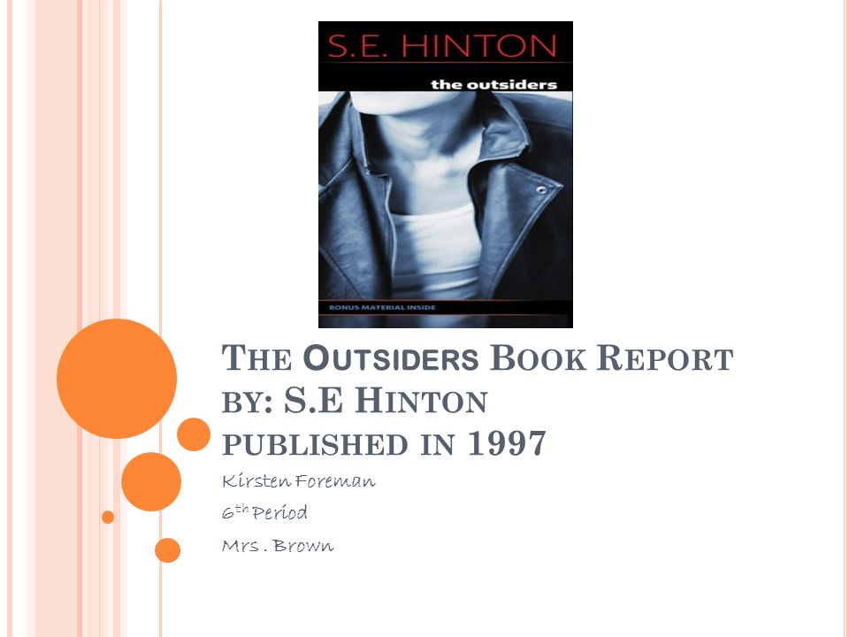 T HE O UTSIDERS B OOK R EPORT BY : S.E H INTON PUBLISHED IN 1997 Kirsten Foreman 6 th Period Mrs.