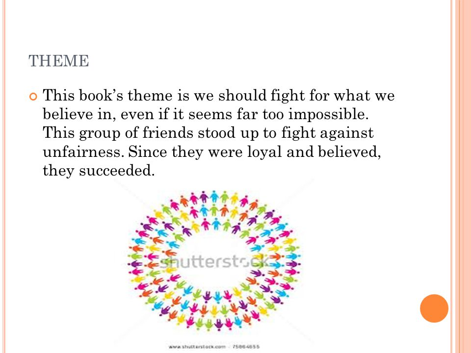 THEME This book's theme is we should fight for what we believe in, even if it seems far too impossible. This group of friends stood up to fight agains