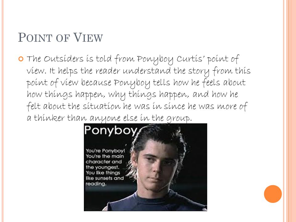 P OINT OF V IEW The Outsiders is told from Ponyboy Curtis' point of view.