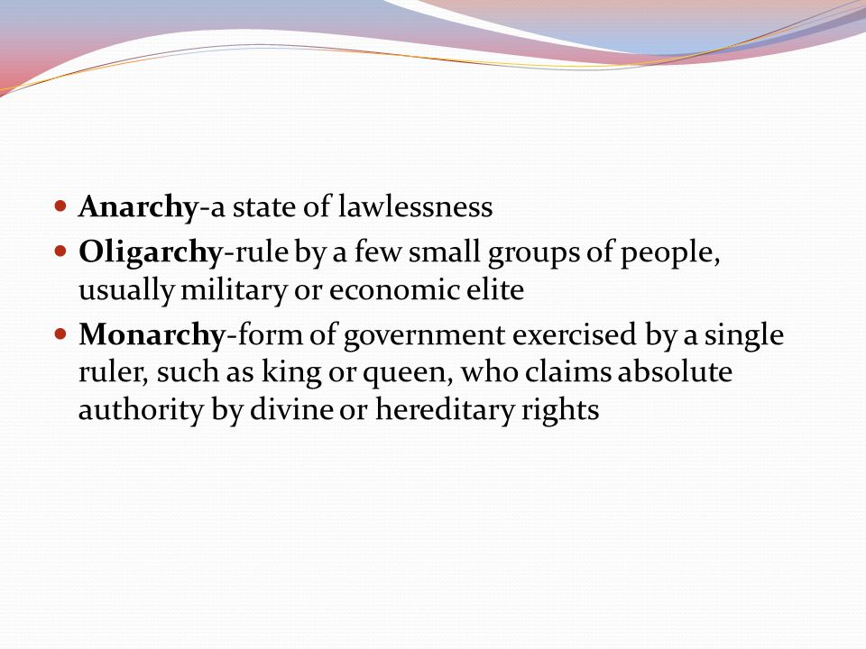 Anarchy-a state of lawlessness Oligarchy-rule by a few small groups of people, usually military or economic elite Monarchy-form of government exercise