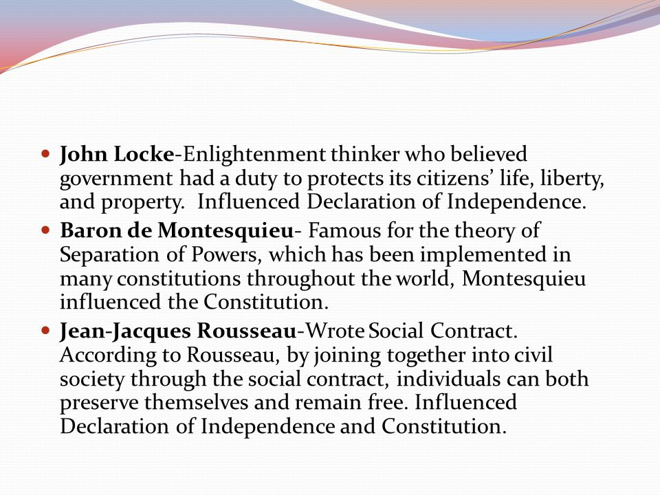 John Locke-Enlightenment thinker who believed government had a duty to protects its citizens' life, liberty, and property. Influenced Declaration of I