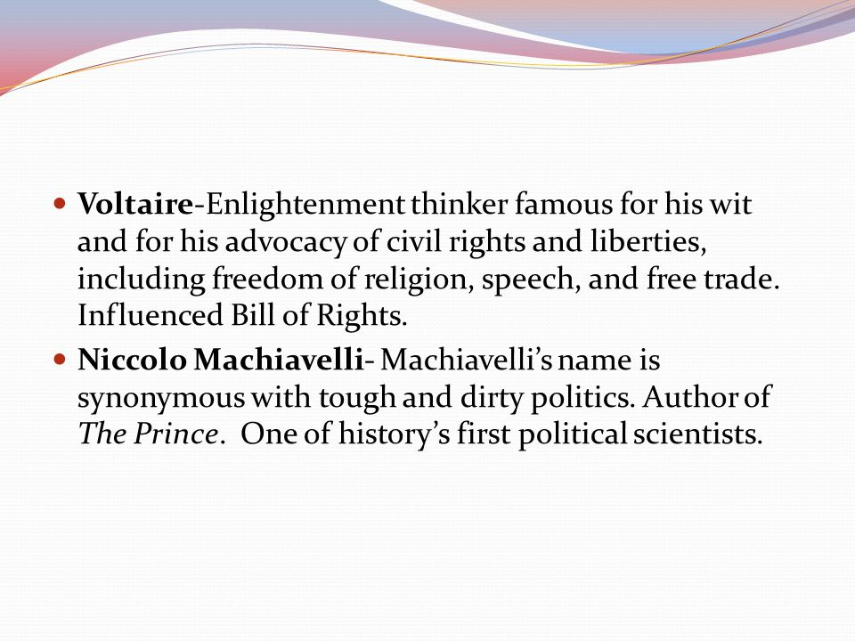 Voltaire-Enlightenment thinker famous for his wit and for his advocacy of civil rights and liberties, including freedom of religion, speech, and free