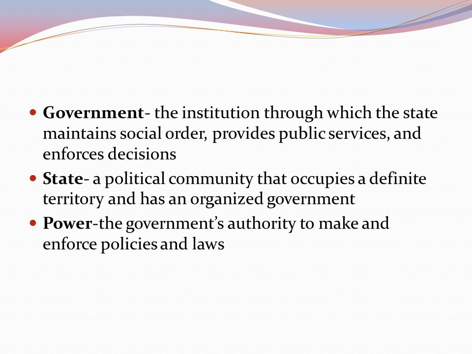 Government- the institution through which the state maintains social order, provides public services, and enforces decisions State- a political community that occupies a definite territory and has an organized government Power-the government's authority to make and enforce policies and laws
