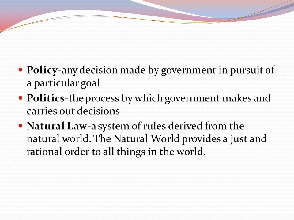 Policy-any decision made by government in pursuit of a particular goal Politics-the process by which government makes and carries out decisions Natura