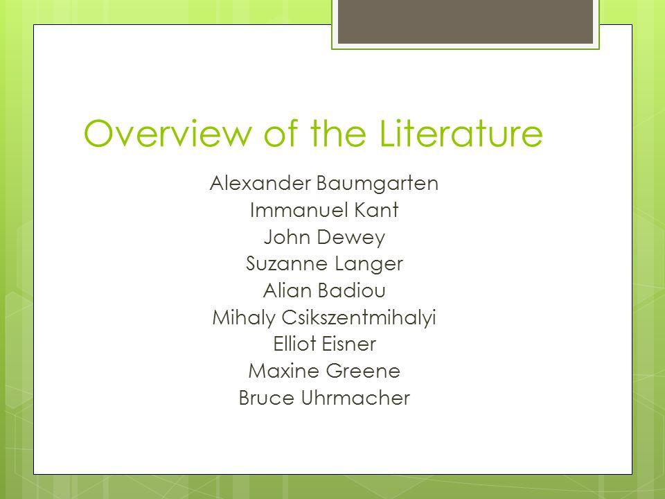 Overview of the Literature Alexander Baumgarten Immanuel Kant John Dewey Suzanne Langer Alian Badiou Mihaly Csikszentmihalyi Elliot Eisner Maxine Greene Bruce Uhrmacher