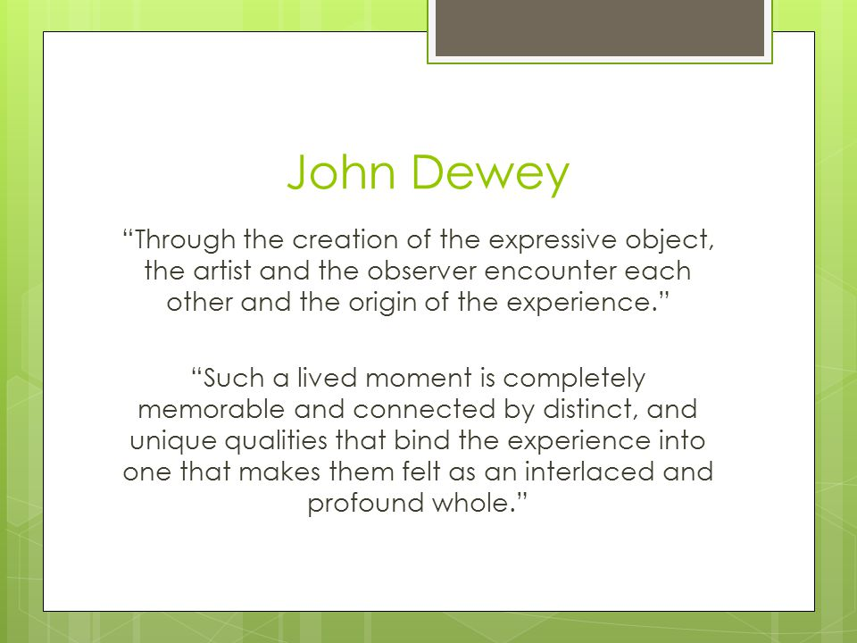 John Dewey Through the creation of the expressive object, the artist and the observer encounter each other and the origin of the experience. Such a lived moment is completely memorable and connected by distinct, and unique qualities that bind the experience into one that makes them felt as an interlaced and profound whole.