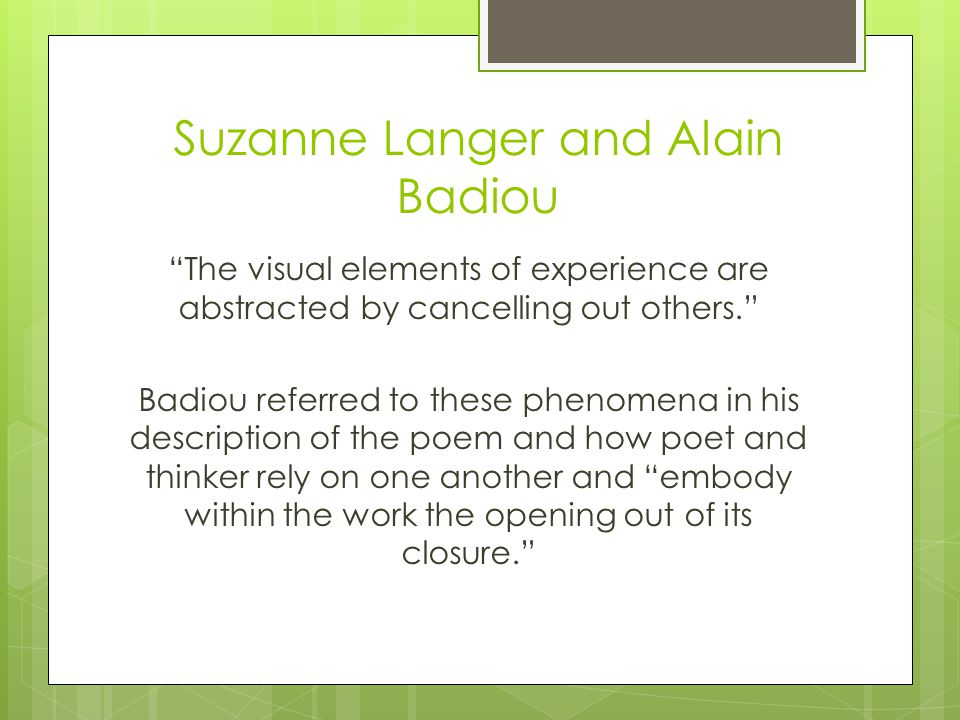 Suzanne Langer and Alain Badiou The visual elements of experience are abstracted by cancelling out others. Badiou referred to these phenomena in his description of the poem and how poet and thinker rely on one another and embody within the work the opening out of its closure.