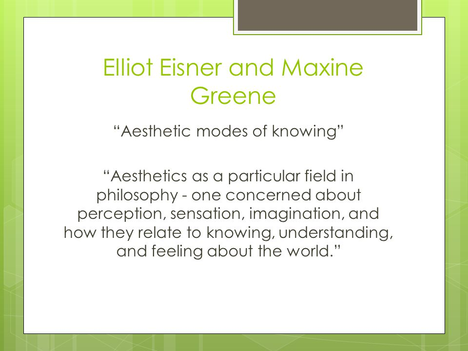 Elliot Eisner and Maxine Greene Aesthetic modes of knowing Aesthetics as a particular field in philosophy - one concerned about perception, sensation, imagination, and how they relate to knowing, understanding, and feeling about the world.