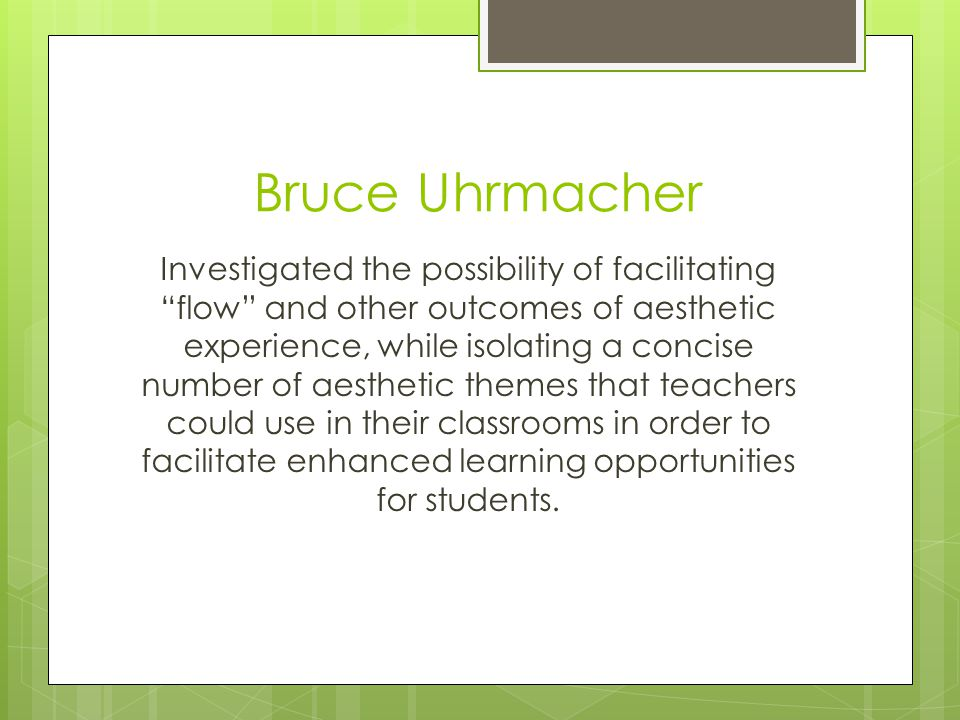 Bruce Uhrmacher Investigated the possibility of facilitating flow and other outcomes of aesthetic experience, while isolating a concise number of aesthetic themes that teachers could use in their classrooms in order to facilitate enhanced learning opportunities for students.