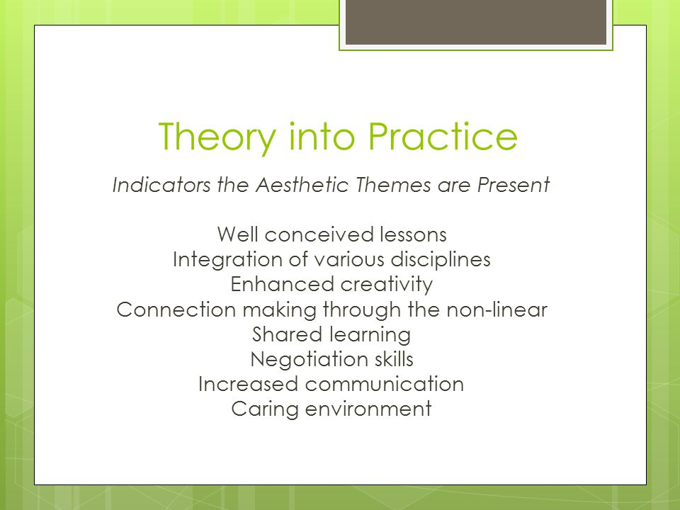 Theory into Practice Indicators the Aesthetic Themes are Present Well conceived lessons Integration of various disciplines Enhanced creativity Connection making through the non-linear Shared learning Negotiation skills Increased communication Caring environment