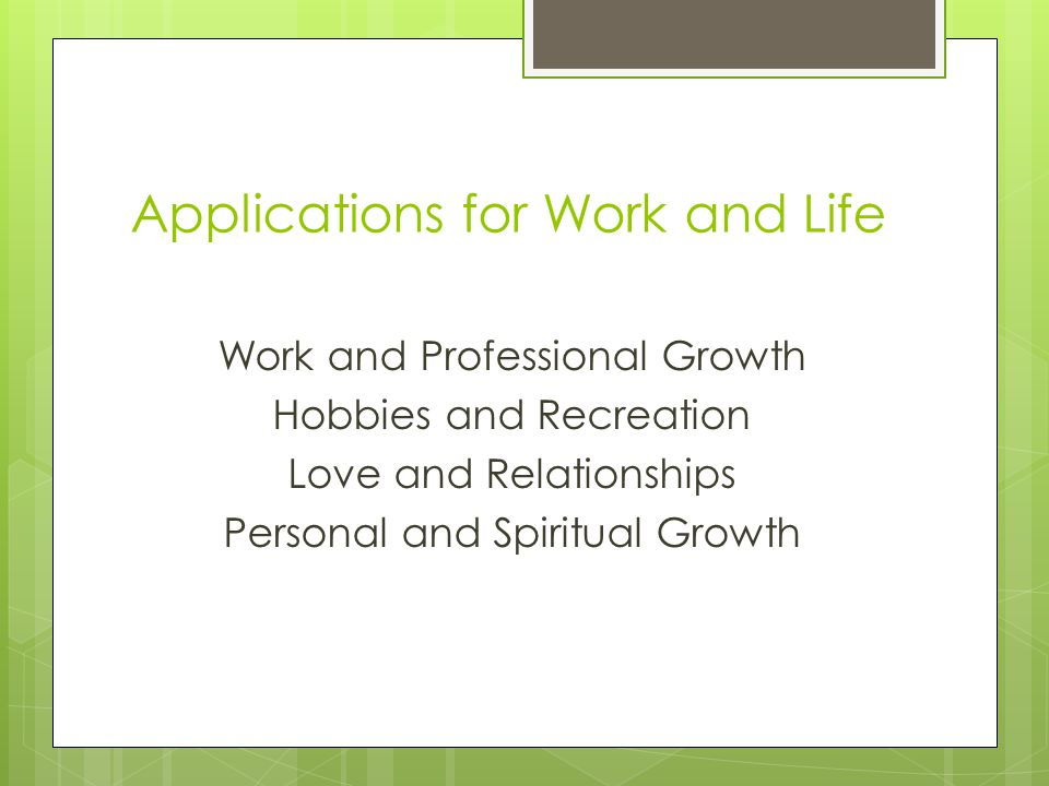 Applications for Work and Life Work and Professional Growth Hobbies and Recreation Love and Relationships Personal and Spiritual Growth