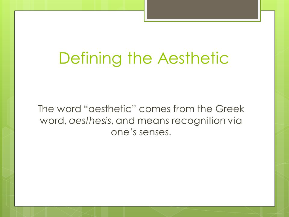 Defining the Aesthetic The word aesthetic comes from the Greek word, aesthesis, and means recognition via one's senses.