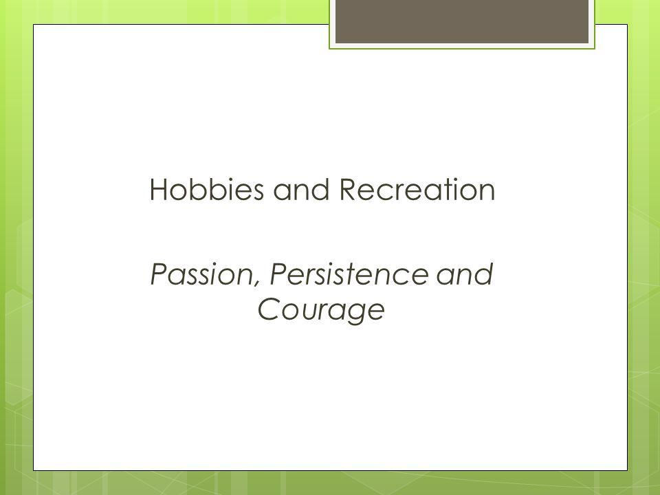 Hobbies and Recreation Passion, Persistence and Courage