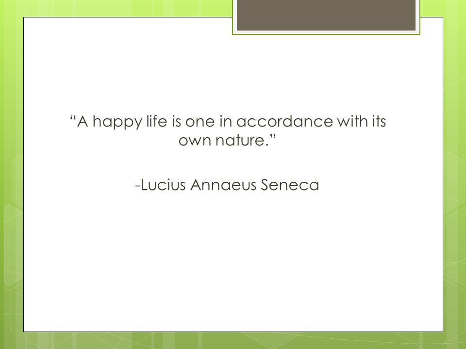 A happy life is one in accordance with its own nature. -Lucius Annaeus Seneca