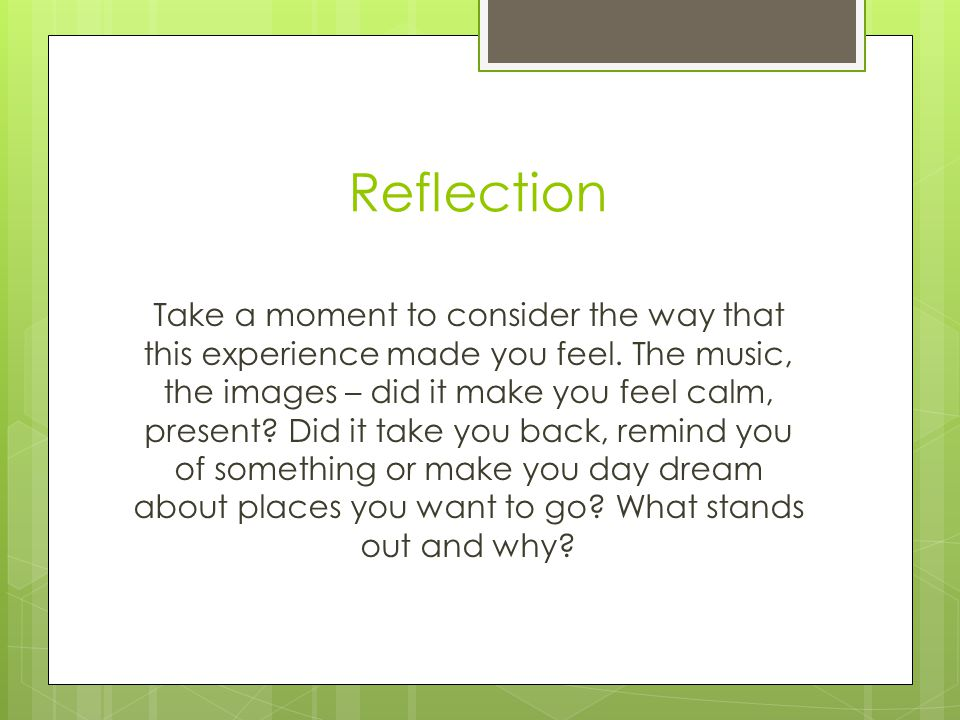 Reflection Take a moment to consider the way that this experience made you feel.