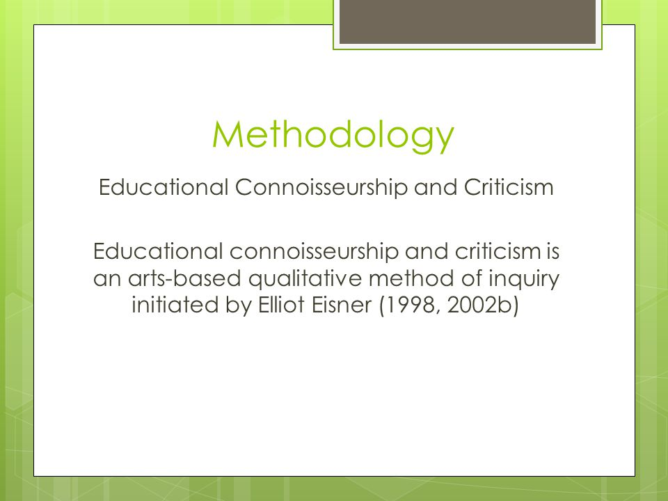 Methodology Educational Connoisseurship and Criticism Educational connoisseurship and criticism is an arts-based qualitative method of inquiry initiated by Elliot Eisner (1998, 2002b)