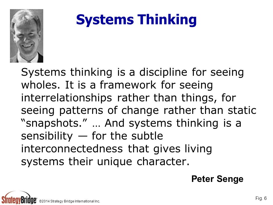 ©2014 Strategy Bridge International Inc. Systems thinking is a discipline for seeing wholes. It is a framework for seeing interrelationships rather th