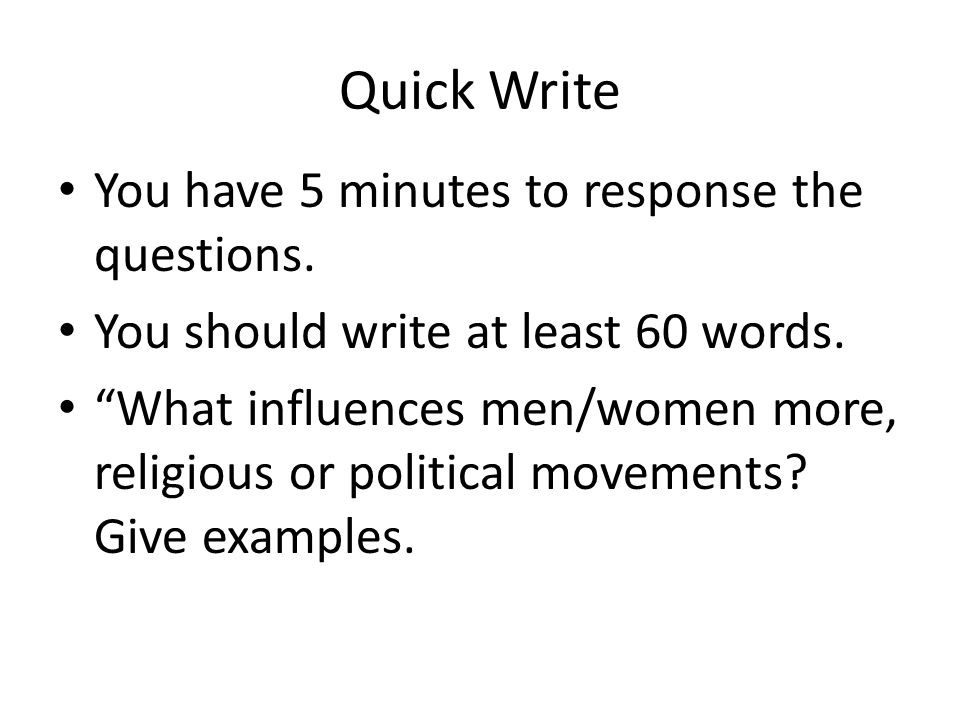 "Quick Write You have 5 minutes to response the questions. You should write at least 60 words. ""What influences men/women more, religious or political"